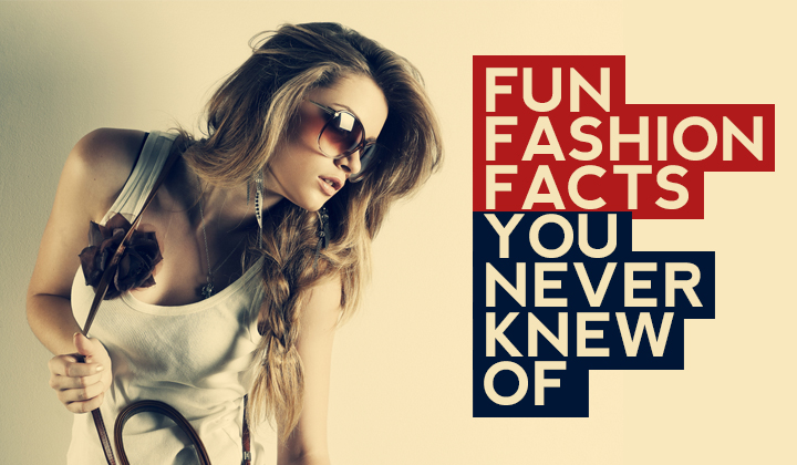 FASHION FACTS YOU NEVER KNEW ABOUT UNTIL NOW!